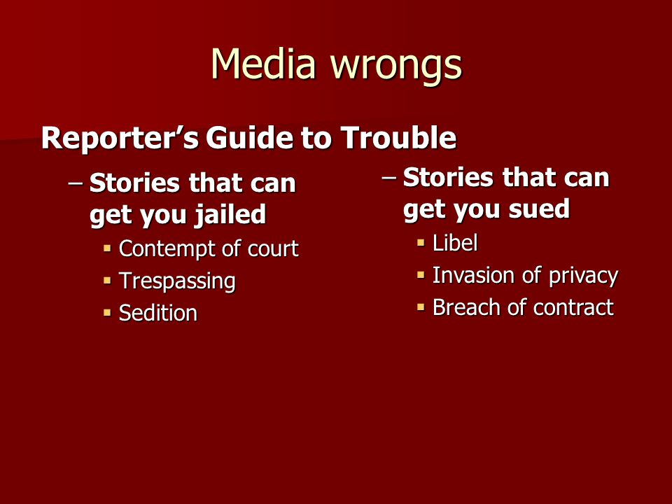 Media wrongs –Stories that can get you jailed  Contempt of court  Trespassing  Sedition Reporter's Guide to Trouble –Stories that can get you sued  Libel  Invasion of privacy  Breach of contract