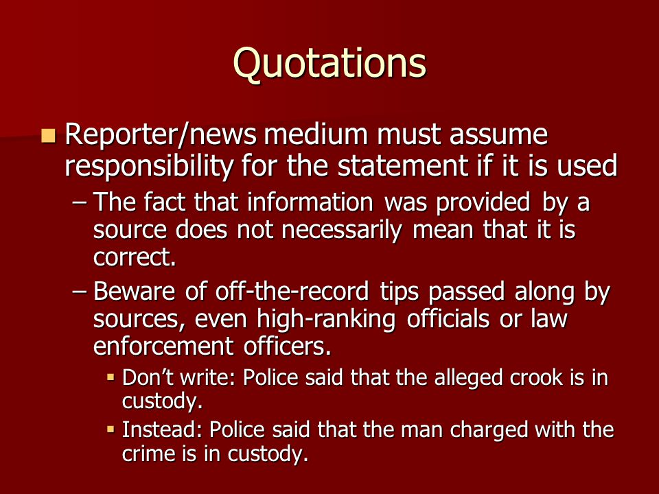Quotations Reporter/news medium must assume responsibility for the statement if it is used Reporter/news medium must assume responsibility for the statement if it is used –The fact that information was provided by a source does not necessarily mean that it is correct.