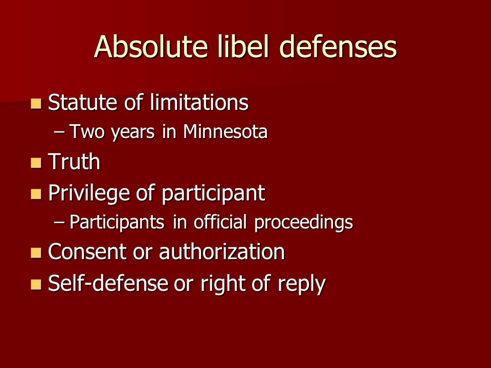 Absolute libel defenses Statute of limitations Statute of limitations –Two years in Minnesota Truth Truth Privilege of participant Privilege of participant –Participants in official proceedings Consent or authorization Consent or authorization Self-defense or right of reply Self-defense or right of reply