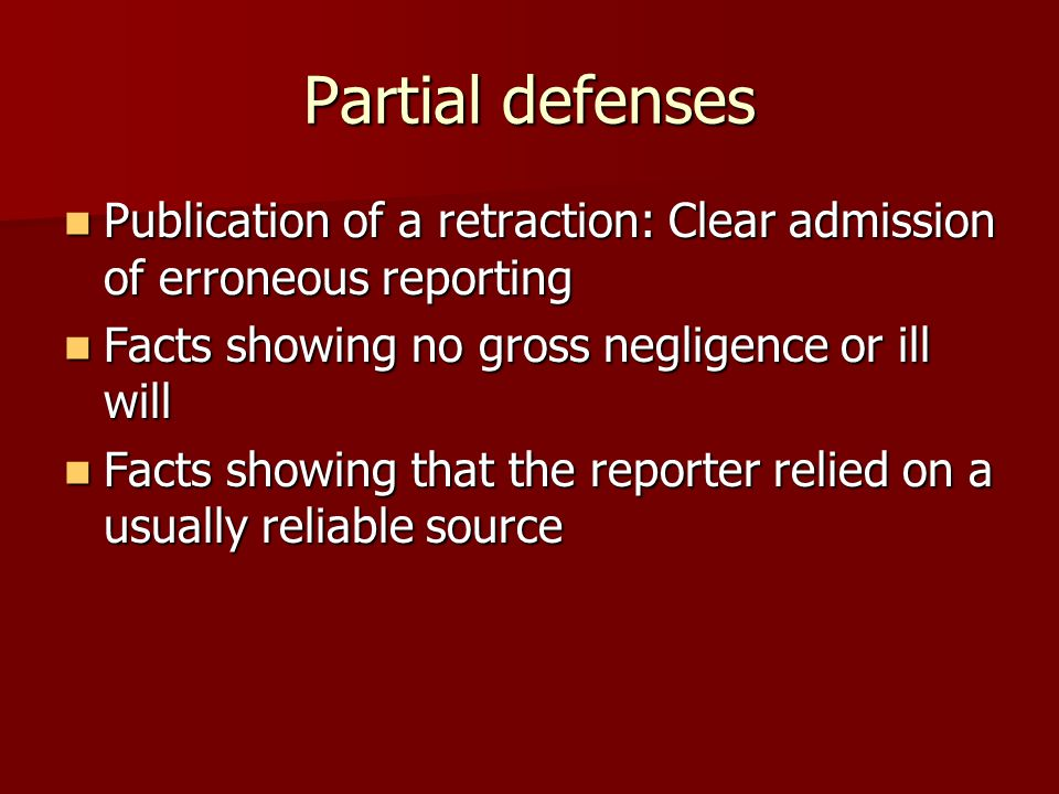 Partial defenses Publication of a retraction: Clear admission of erroneous reporting Publication of a retraction: Clear admission of erroneous reporting Facts showing no gross negligence or ill will Facts showing no gross negligence or ill will Facts showing that the reporter relied on a usually reliable source Facts showing that the reporter relied on a usually reliable source