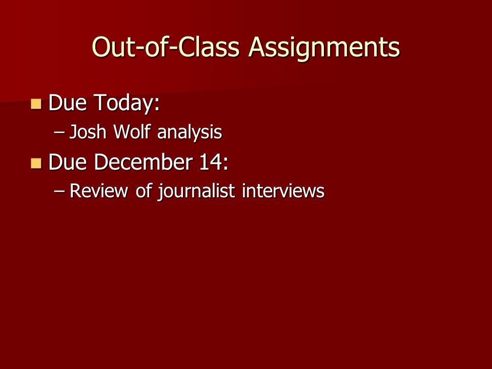 Out-of-Class Assignments Due Today: Due Today: –Josh Wolf analysis Due December 14: Due December 14: –Review of journalist interviews