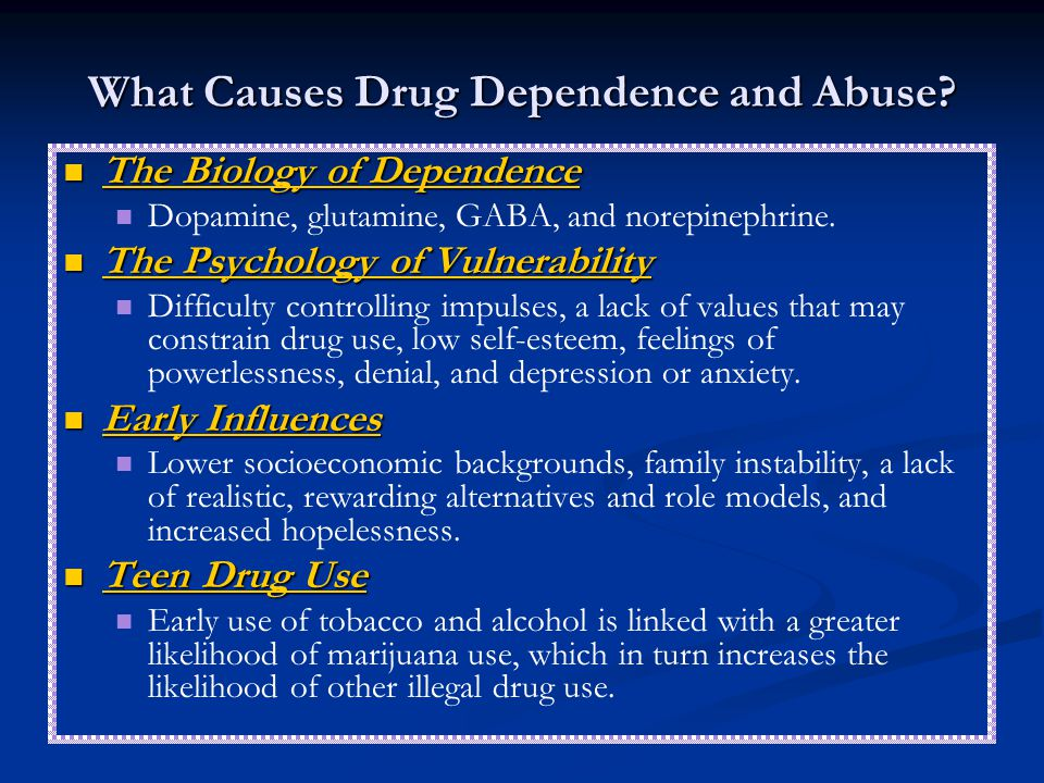 What Causes Drug Dependence and Abuse? The Biology of Dependence The Biology of Dependence Dopamine, glutamine, GABA, and norepinephrine. The Psycholo