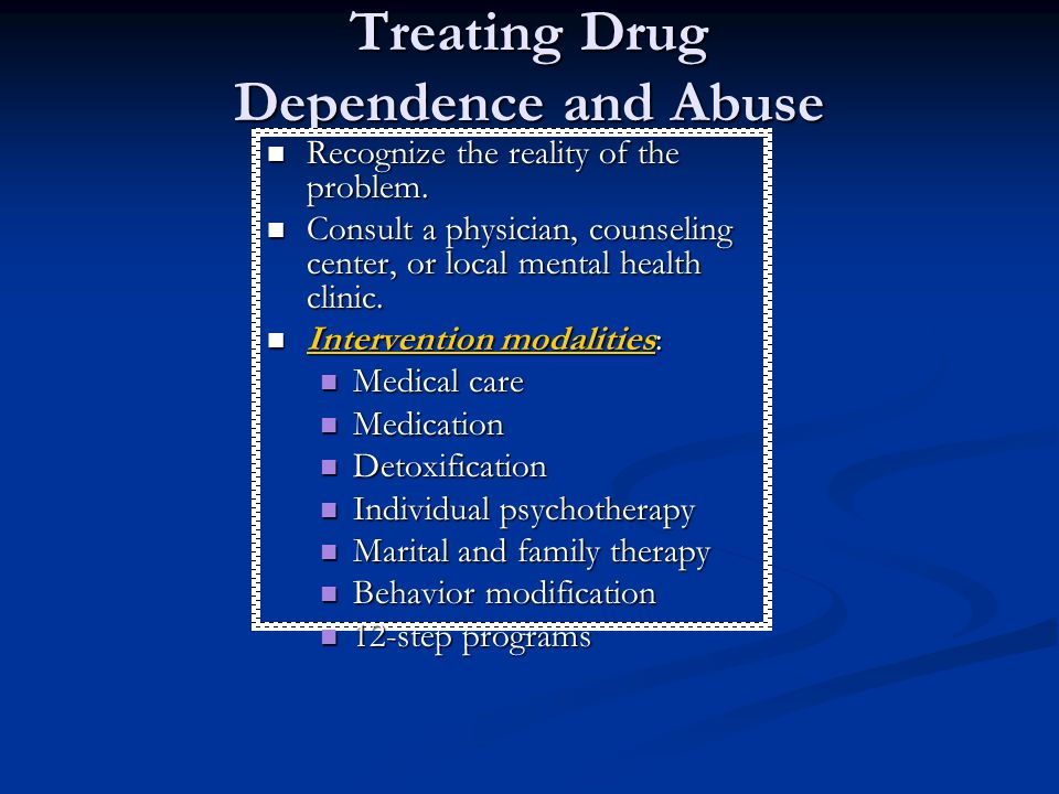 Treating Drug Dependence and Abuse Recognize the reality of the problem. Consult a physician, counseling center, or local mental health clinic. Interv