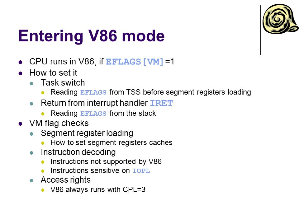 Entering V86 mode CPU runs in V86, if EFLAGS[VM] =1 How to set it Task switch Reading EFLAGS from TSS before segment registers loading Return from int
