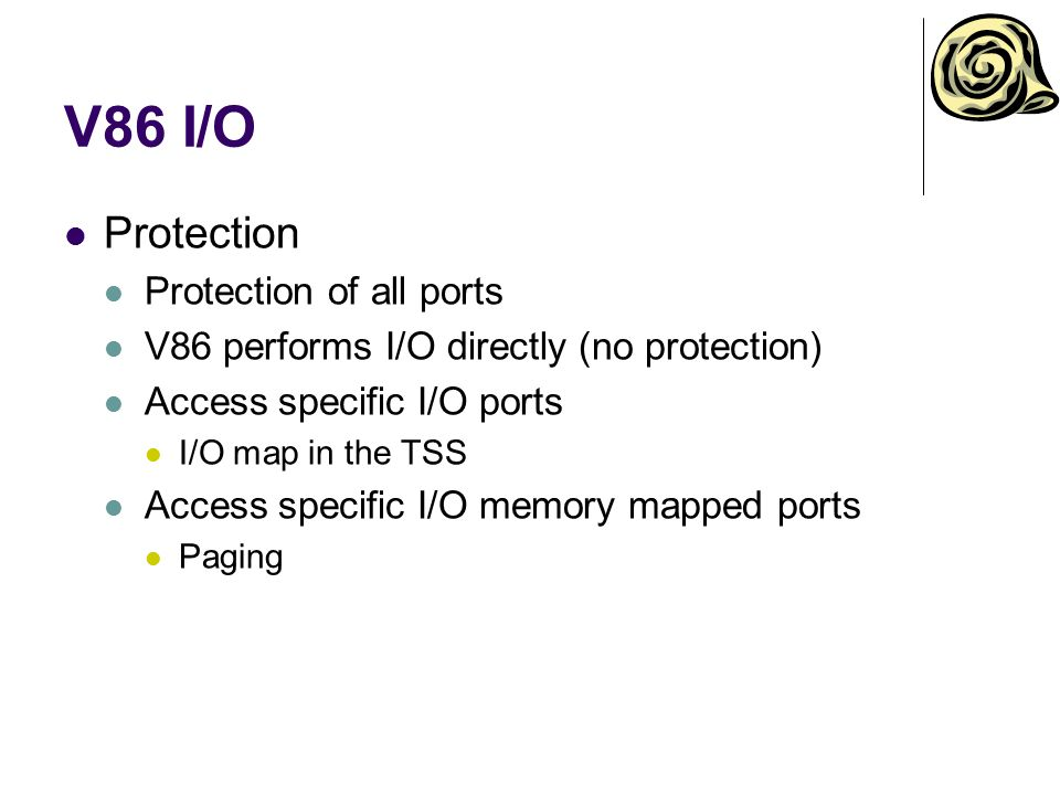 V86 I/O Protection Protection of all ports V86 performs I/O directly (no protection) Access specific I/O ports I/O map in the TSS Access specific I/O