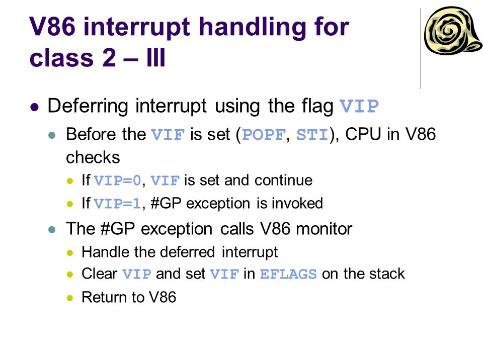 V86 interrupt handling for class 2 – III Deferring interrupt using the flag VIP Before the VIF is set ( POPF, STI ), CPU in V86 checks If VIP=0, VIF is set and continue If VIP=1, #GP exception is invoked The #GP exception calls V86 monitor Handle the deferred interrupt Clear VIP and set VIF in EFLAGS on the stack Return to V86