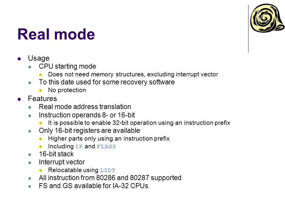 Real mode Usage CPU starting mode Does not need memory structures, excluding interrupt vector To this date used for some recovery software No protecti