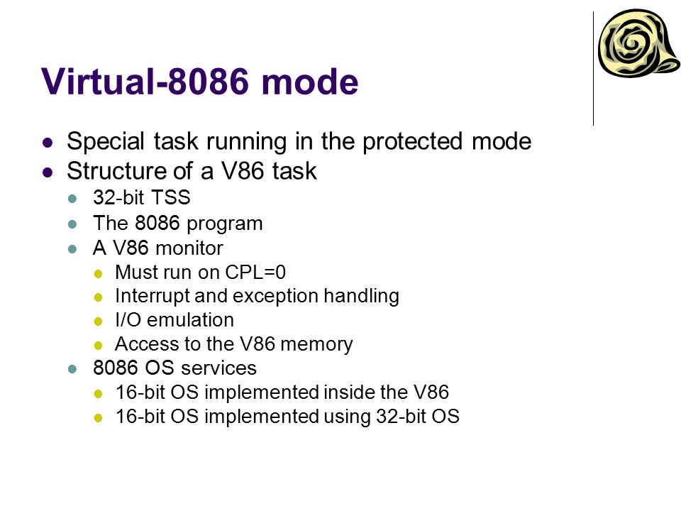 V86 interrupt handling for class 1 – III Invoking V86 handler from V86 monitor Use the 8086 interrupt vector to locate V86 handler address Copy FLAGS and CS:IP from the stack 0 to the V86 stack (CPL 3) Change return address on the stack 0 to the V86 handler Return using IRET to the V86 IRET in V86 causes #GP and invokes V86 monitor Copy FLAGS from stack 3 to stack 0 Set CS:IP on stack 0 to original address of V86 interrupt Return using IRET to the V86