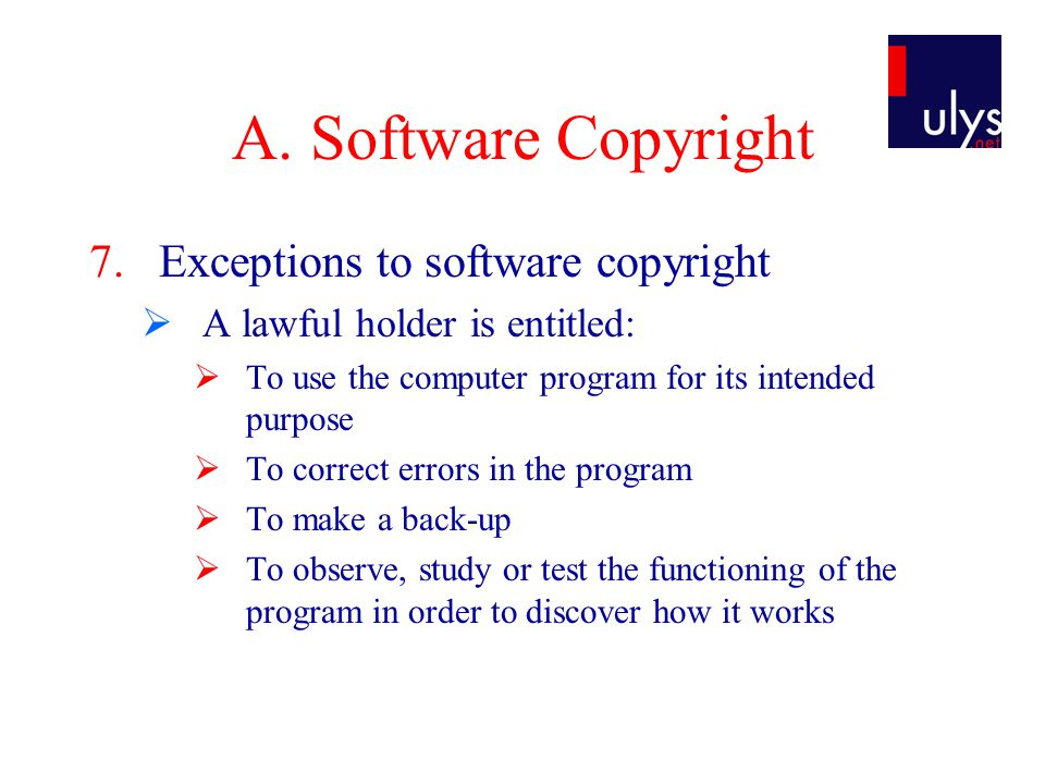 A. Software Copyright 7.Exceptions to software copyright  A lawful holder is entitled:  To use the computer program for its intended purpose  To co