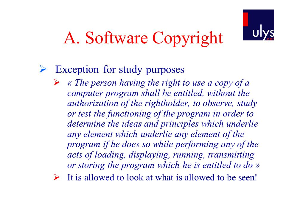 A. Software Copyright  Exception for study purposes  « The person having the right to use a copy of a computer program shall be entitled, without th