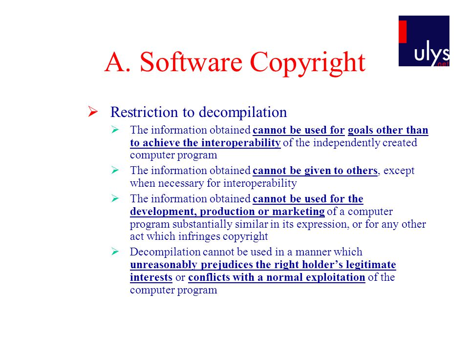 A. Software Copyright  Restriction to decompilation  The information obtained cannot be used for goals other than to achieve the interoperability of