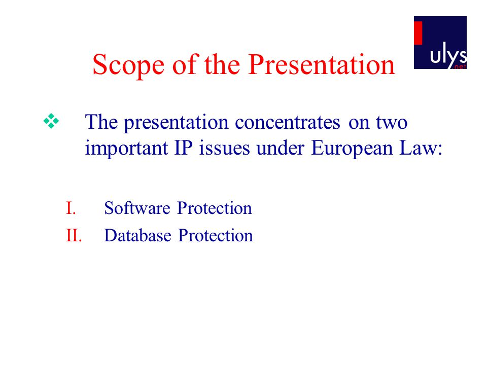 Scope of the Presentation  The presentation concentrates on two important IP issues under European Law: I.Software Protection II.Database Protection