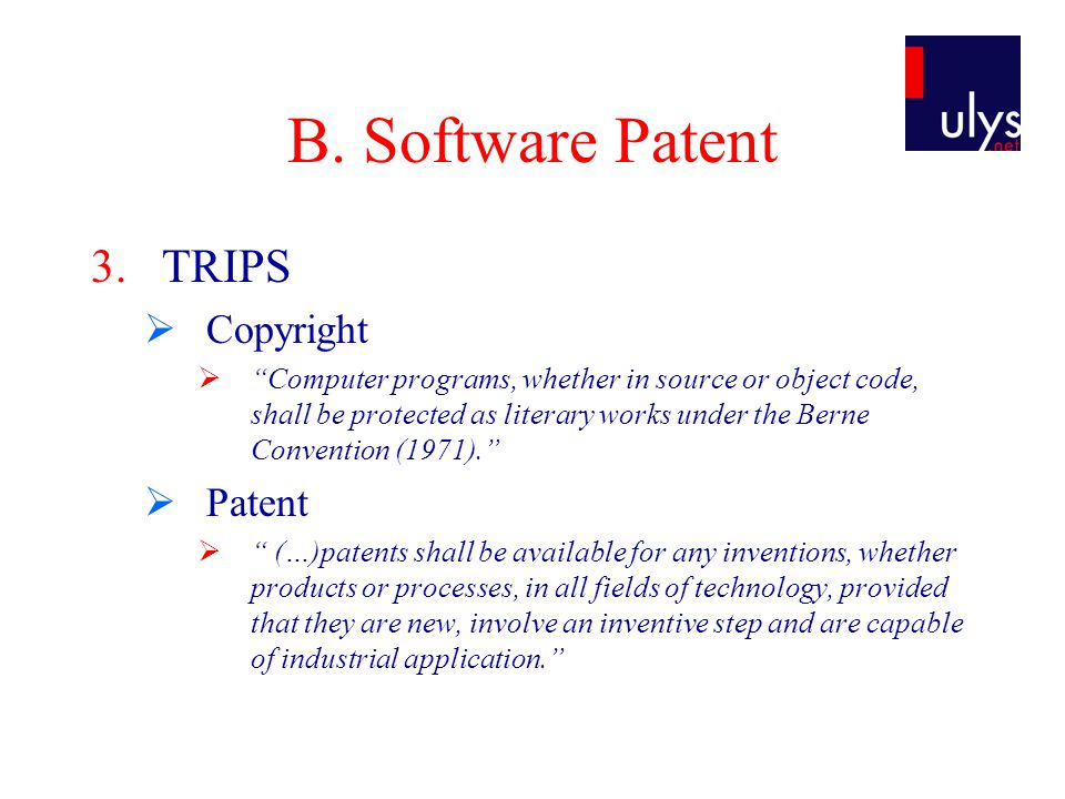 "B. Software Patent 3.TRIPS  Copyright  ""Computer programs, whether in source or object code, shall be protected as literary works under the Berne Co"