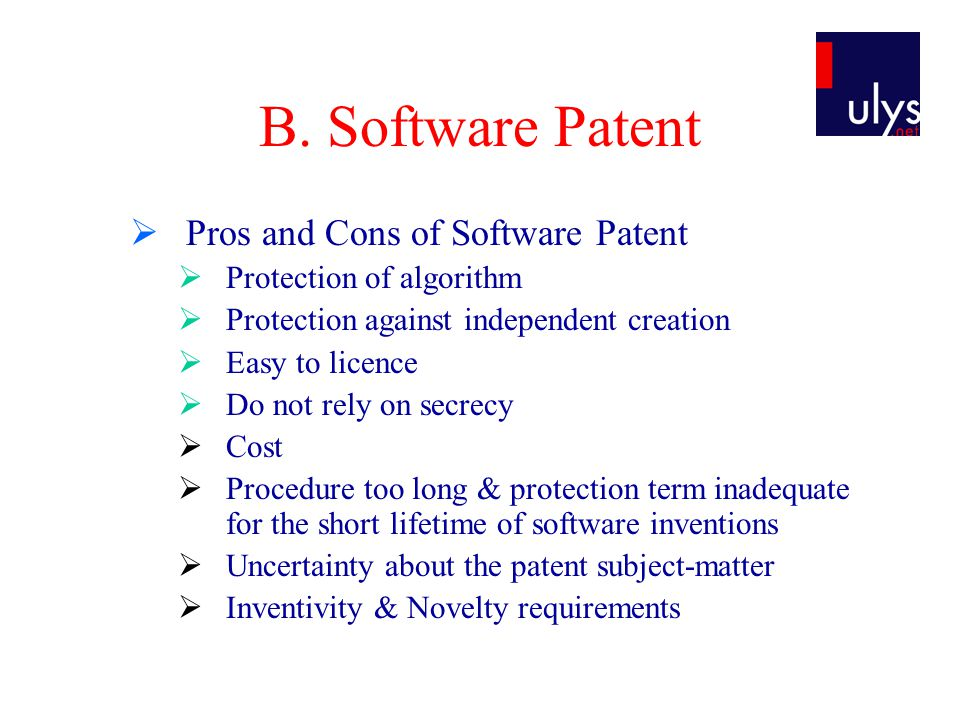 B. Software Patent  Pros and Cons of Software Patent  Protection of algorithm  Protection against independent creation  Easy to licence  Do not r