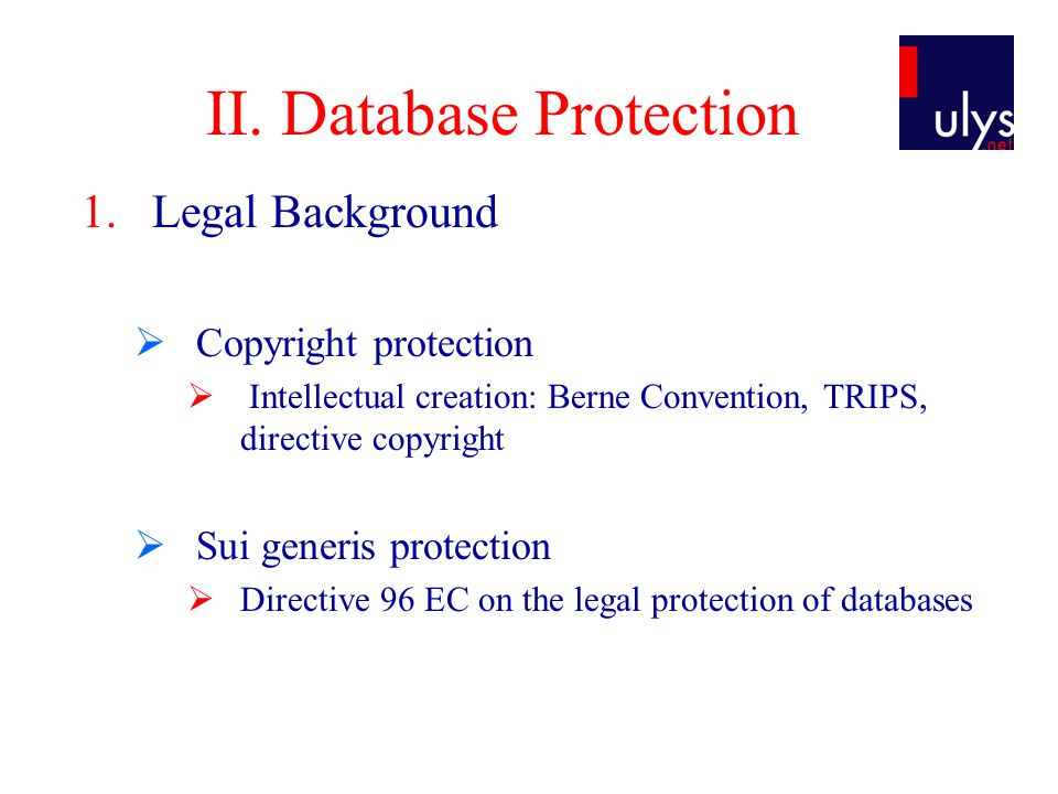 II. Database Protection 1.Legal Background  Copyright protection  Intellectual creation: Berne Convention, TRIPS, directive copyright  Sui generis