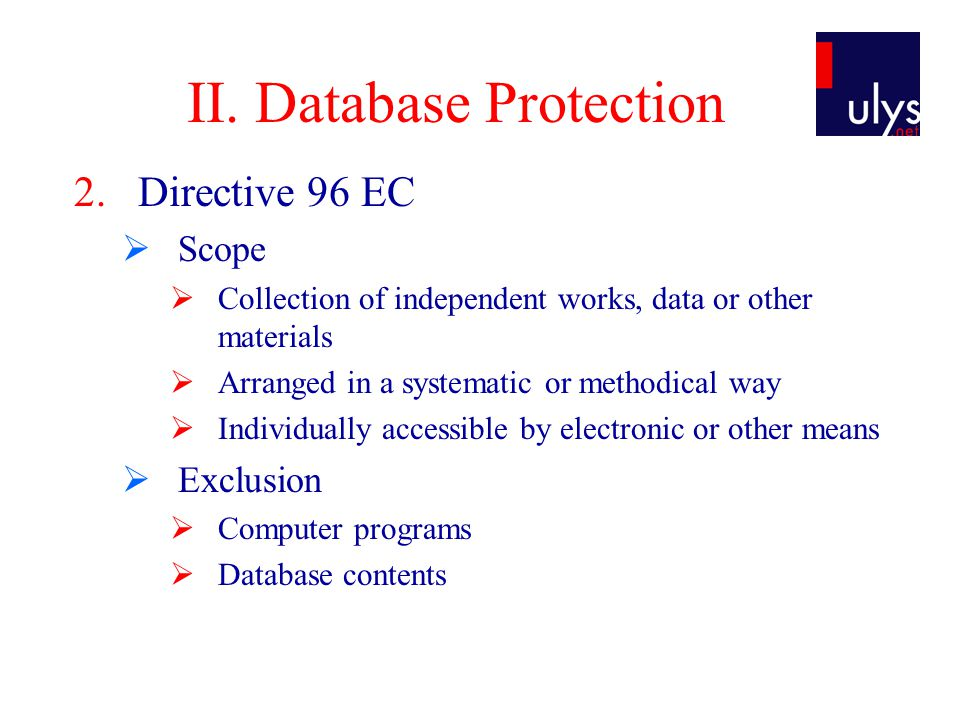 II. Database Protection 2.Directive 96 EC  Scope  Collection of independent works, data or other materials  Arranged in a systematic or methodical