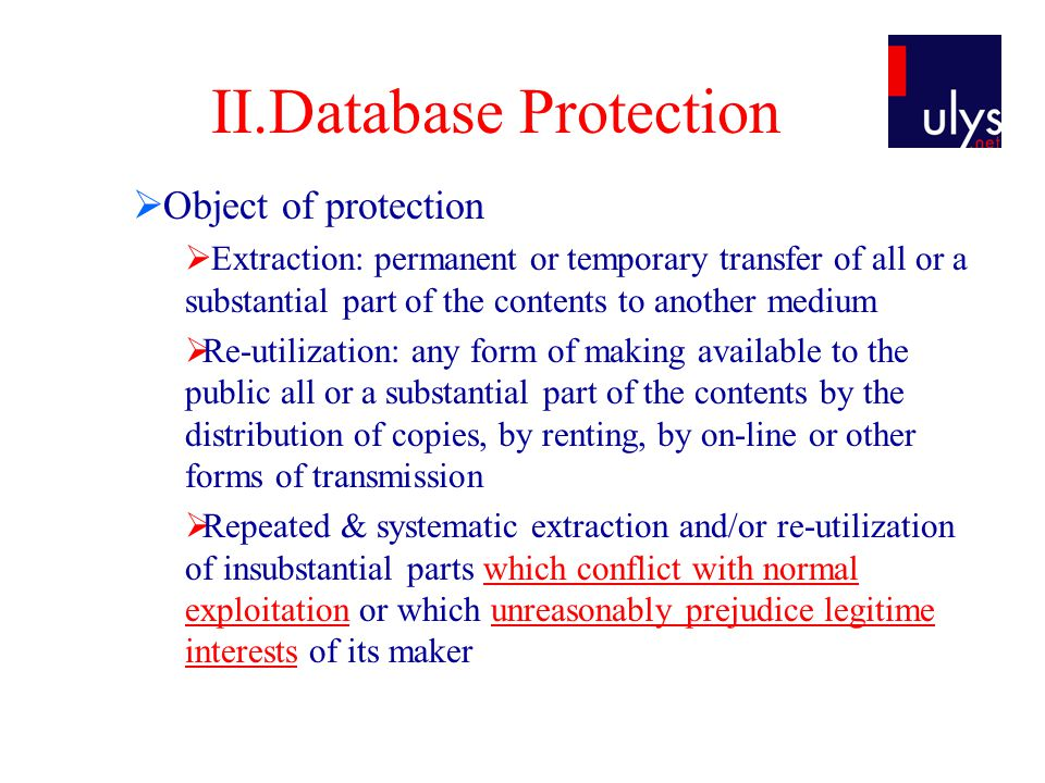 II.Database Protection  Object of protection  Extraction: permanent or temporary transfer of all or a substantial part of the contents to another medium  Re-utilization: any form of making available to the public all or a substantial part of the contents by the distribution of copies, by renting, by on-line or other forms of transmission  Repeated & systematic extraction and/or re-utilization of insubstantial parts which conflict with normal exploitation or which unreasonably prejudice legitime interests of its maker
