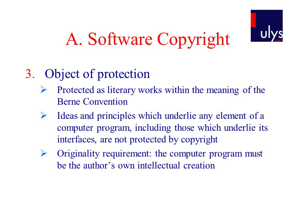 A. Software Copyright 3.Object of protection  Protected as literary works within the meaning of the Berne Convention  Ideas and principles which und
