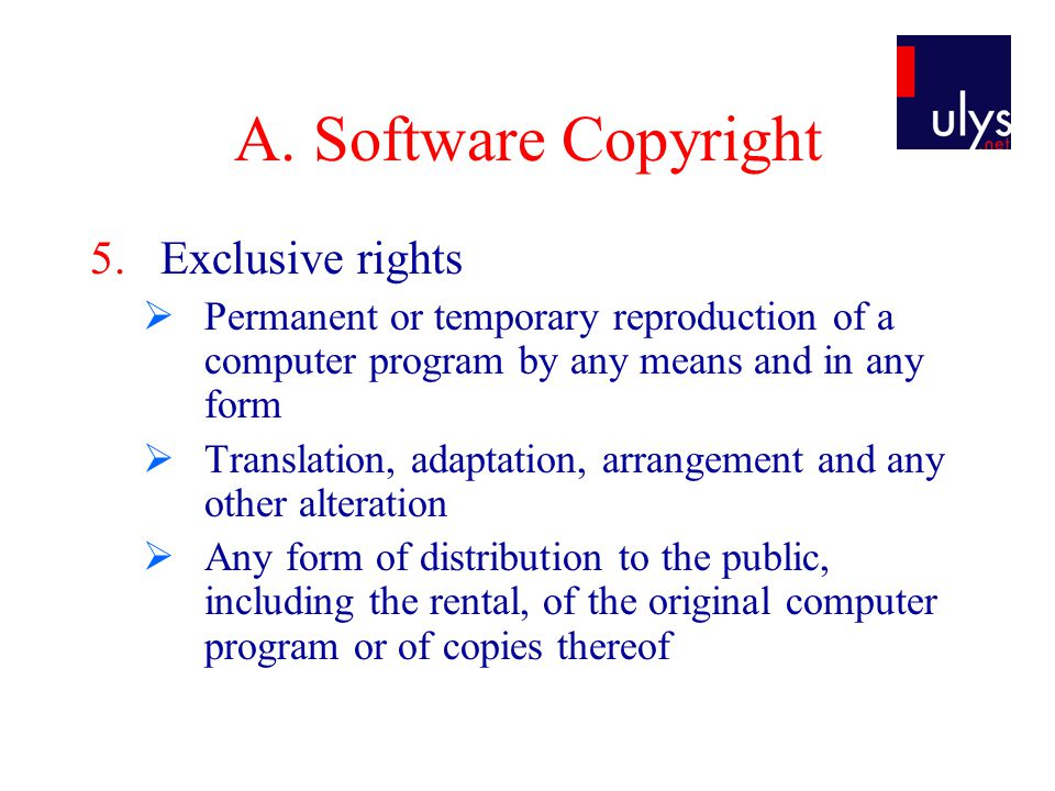 A. Software Copyright 5.Exclusive rights  Permanent or temporary reproduction of a computer program by any means and in any form  Translation, adapt