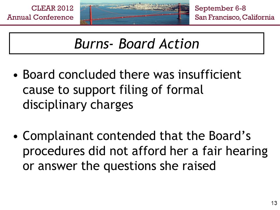 13 Burns- Board Action Board concluded there was insufficient cause to support filing of formal disciplinary charges Complainant contended that the Bo