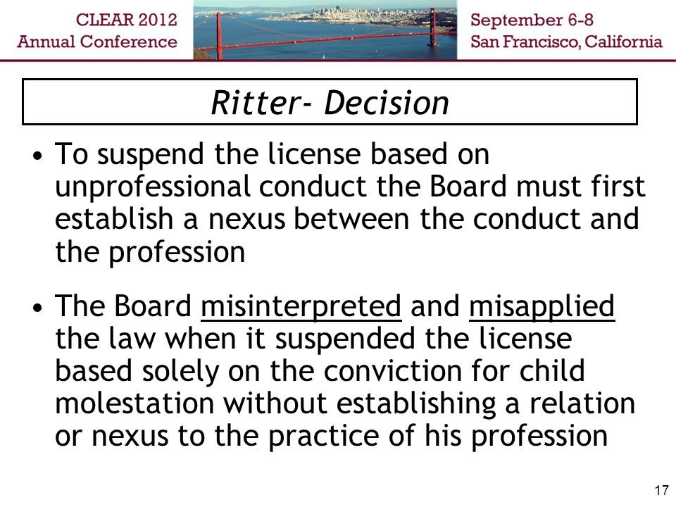 17 Ritter- Decision To suspend the license based on unprofessional conduct the Board must first establish a nexus between the conduct and the professi