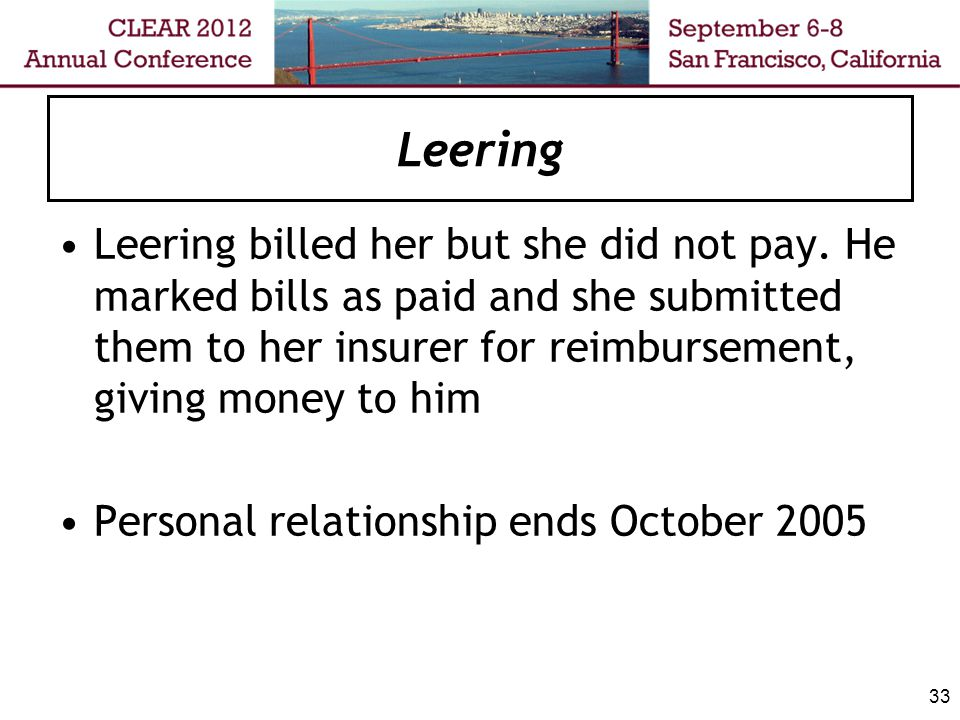 Leering Leering tries to collect the balance owing for his services of $567 She refuses to pay, he refers account to collection agency (doh!) Complainant complains to College, which charges Leering with sexual abuse 34
