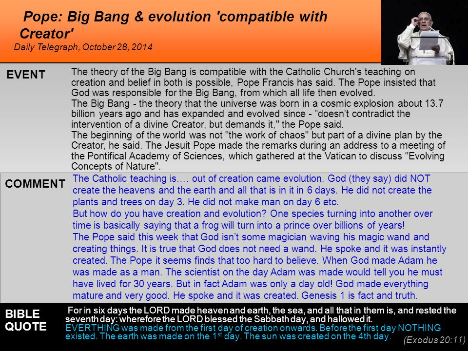 Pope: Big Bang & evolution compatible with Creator The theory of the Big Bang is compatible with the Catholic Church s teaching on creation and belief in both is possible, Pope Francis has said.