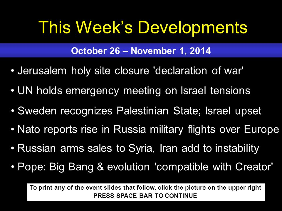 This Week's Developments To print any of the event slides that follow, click the picture on the upper right PRESS SPACE BAR TO CONTINUE Jerusalem holy site closure declaration of war UN holds emergency meeting on Israel tensions Sweden recognizes Palestinian State; Israel upset Nato reports rise in Russia military flights over Europe Russian arms sales to Syria, Iran add to instability October 26 – November 1, 2014 Pope: Big Bang & evolution compatible with Creator
