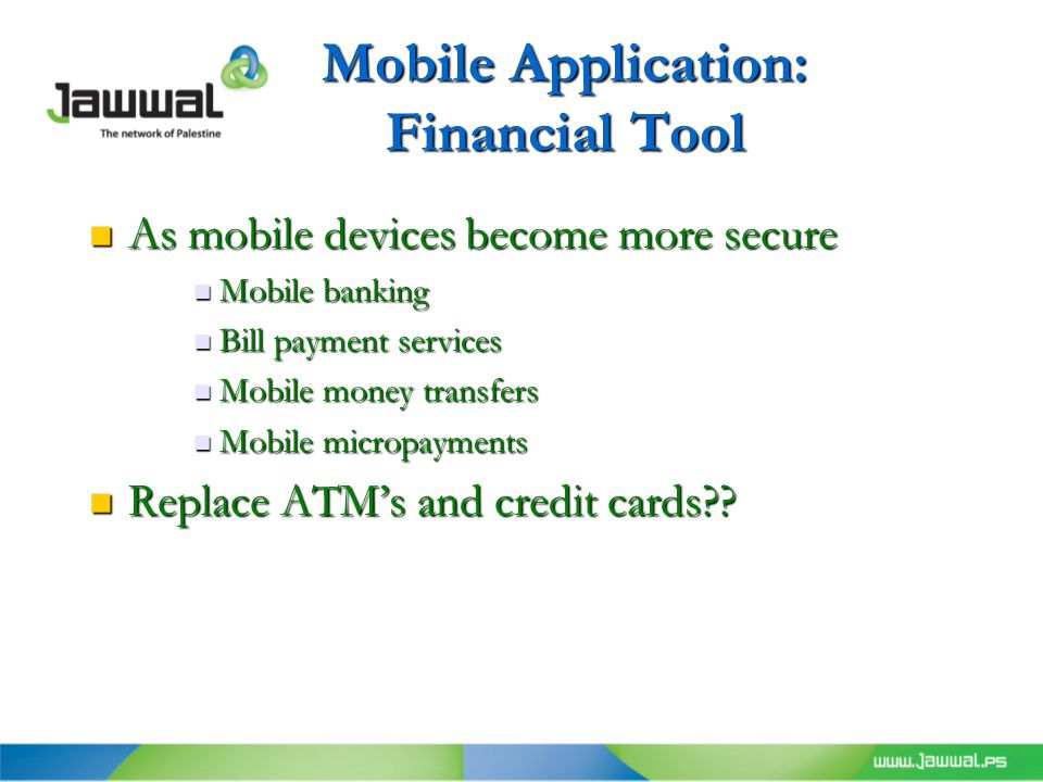 Mobile Application: Financial Tool As mobile devices become more secure As mobile devices become more secure Mobile banking Mobile banking Bill payment services Bill payment services Mobile money transfers Mobile money transfers Mobile micropayments Mobile micropayments Replace ATM's and credit cards .
