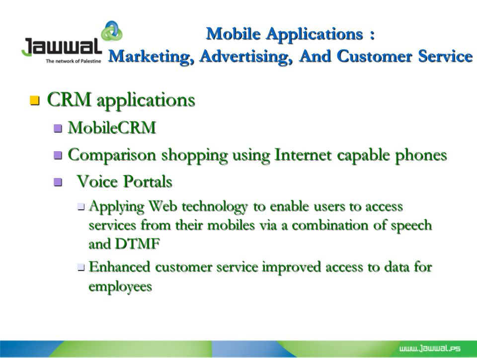 Mobile Applications : Marketing, Advertising, And Customer Service CRM applications CRM applications MobileCRM MobileCRM Comparison shopping using Internet capable phones Comparison shopping using Internet capable phones Voice Portals Voice Portals Applying Web technology to enable users to access services from their mobiles via a combination of speech and DTMF Applying Web technology to enable users to access services from their mobiles via a combination of speech and DTMF Enhanced customer service improved access to data for employees Enhanced customer service improved access to data for employees