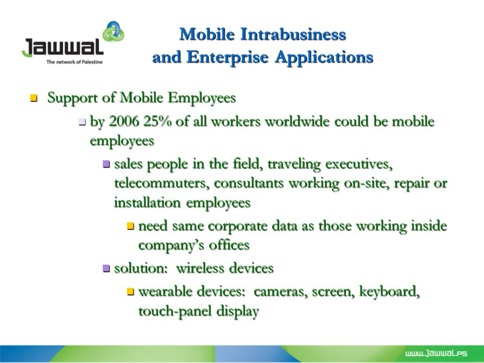 Mobile Intrabusiness and Enterprise Applications Support of Mobile Employees Support of Mobile Employees by 2006 25% of all workers worldwide could be mobile employees by 2006 25% of all workers worldwide could be mobile employees sales people in the field, traveling executives, telecommuters, consultants working on-site, repair or installation employees sales people in the field, traveling executives, telecommuters, consultants working on-site, repair or installation employees need same corporate data as those working inside company's offices need same corporate data as those working inside company's offices solution: wireless devices solution: wireless devices wearable devices: cameras, screen, keyboard, touch-panel display wearable devices: cameras, screen, keyboard, touch-panel display