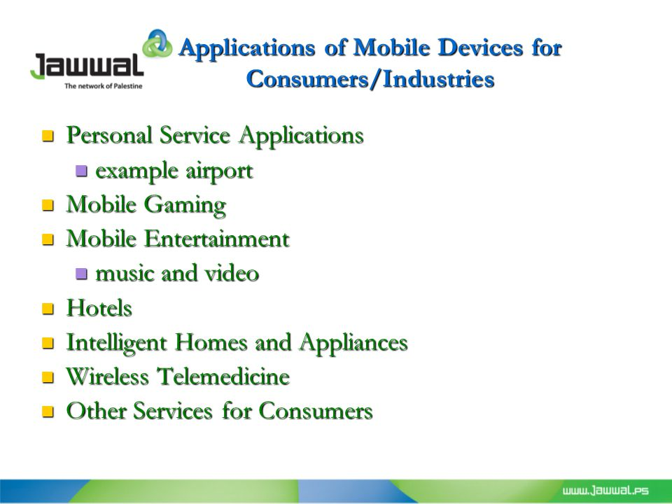 Applications of Mobile Devices for Consumers/Industries Personal Service Applications Personal Service Applications example airport example airport Mobile Gaming Mobile Gaming Mobile Entertainment Mobile Entertainment music and video music and video Hotels Hotels Intelligent Homes and Appliances Intelligent Homes and Appliances Wireless Telemedicine Wireless Telemedicine Other Services for Consumers Other Services for Consumers