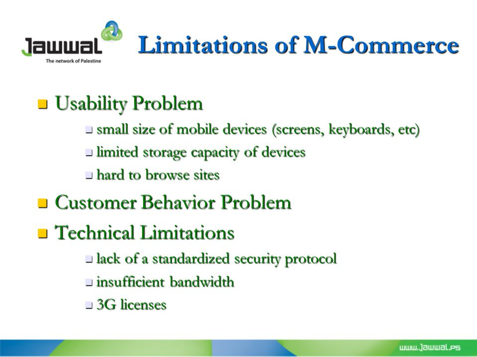 Limitations of M-Commerce Usability Problem Usability Problem small size of mobile devices (screens, keyboards, etc) small size of mobile devices (screens, keyboards, etc) limited storage capacity of devices limited storage capacity of devices hard to browse sites hard to browse sites Customer Behavior Problem Customer Behavior Problem Technical Limitations Technical Limitations lack of a standardized security protocol lack of a standardized security protocol insufficient bandwidth insufficient bandwidth 3G licenses 3G licenses