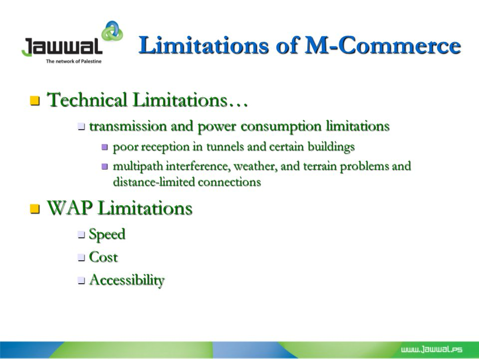 Limitations of M-Commerce Technical Limitations… Technical Limitations… transmission and power consumption limitations transmission and power consumption limitations poor reception in tunnels and certain buildings poor reception in tunnels and certain buildings multipath interference, weather, and terrain problems and distance-limited connections multipath interference, weather, and terrain problems and distance-limited connections WAP Limitations WAP Limitations Speed Speed Cost Cost Accessibility Accessibility