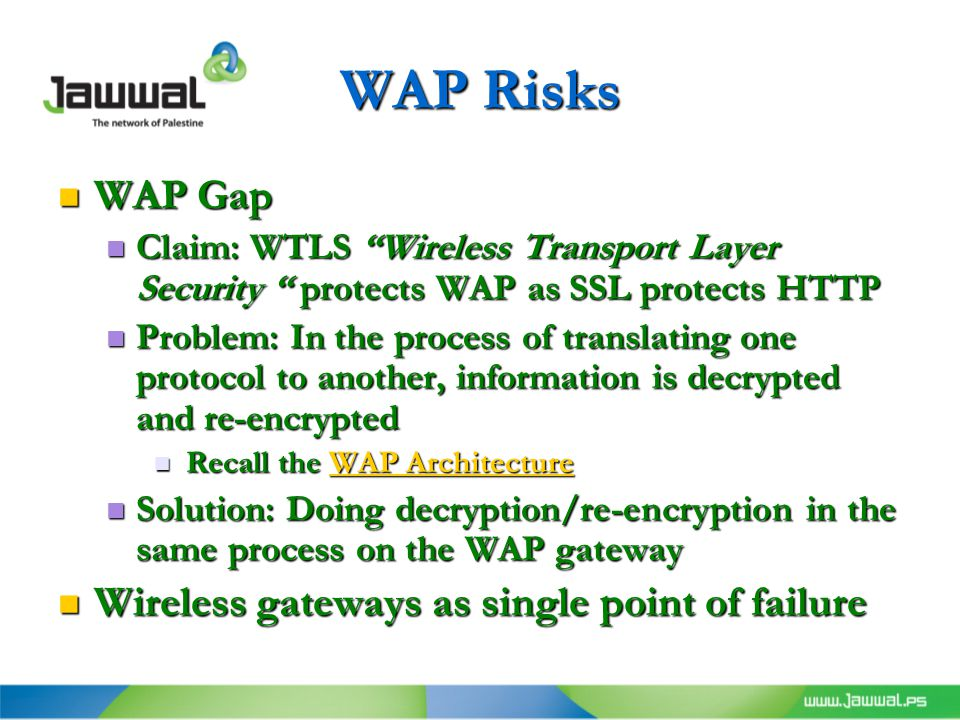 WAP Risks WAP Gap WAP Gap Claim: WTLS Wireless Transport Layer Security protects WAP as SSL protects HTTP Claim: WTLS Wireless Transport Layer Security protects WAP as SSL protects HTTP Problem: In the process of translating one protocol to another, information is decrypted and re-encrypted Problem: In the process of translating one protocol to another, information is decrypted and re-encrypted Recall the WAP Architecture Recall the WAP ArchitectureWAP ArchitectureWAP Architecture Solution: Doing decryption/re-encryption in the same process on the WAP gateway Solution: Doing decryption/re-encryption in the same process on the WAP gateway Wireless gateways as single point of failure Wireless gateways as single point of failure