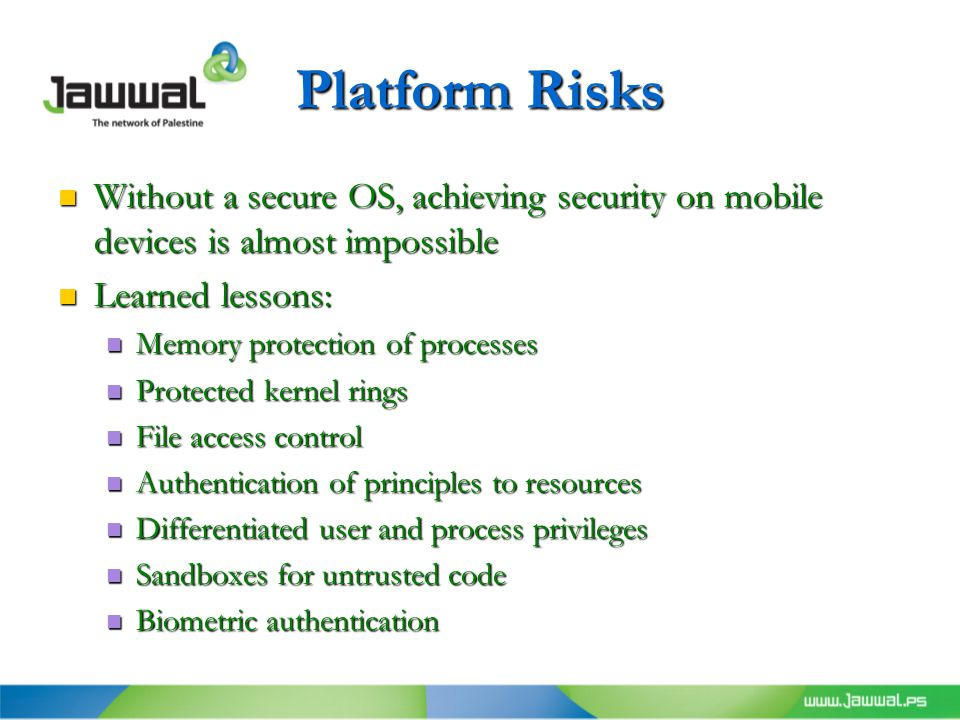 Platform Risks Without a secure OS, achieving security on mobile devices is almost impossible Without a secure OS, achieving security on mobile devices is almost impossible Learned lessons: Learned lessons: Memory protection of processes Memory protection of processes Protected kernel rings Protected kernel rings File access control File access control Authentication of principles to resources Authentication of principles to resources Differentiated user and process privileges Differentiated user and process privileges Sandboxes for untrusted code Sandboxes for untrusted code Biometric authentication Biometric authentication