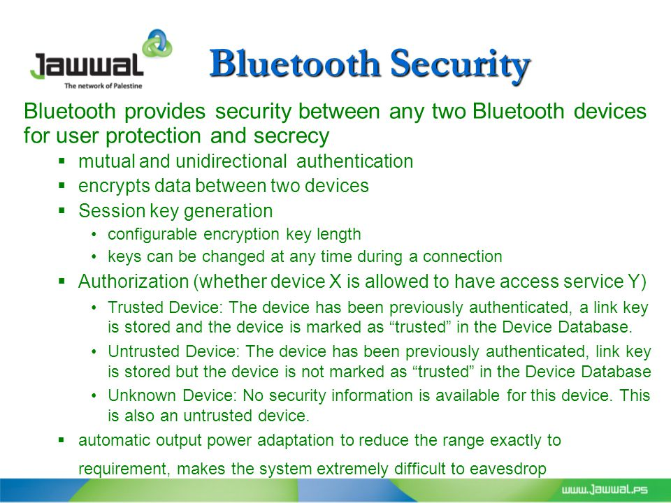 Bluetooth Security Bluetooth provides security between any two Bluetooth devices for user protection and secrecy  mutual and unidirectional authentication  encrypts data between two devices  Session key generation configurable encryption key length keys can be changed at any time during a connection  Authorization (whether device X is allowed to have access service Y) Trusted Device: The device has been previously authenticated, a link key is stored and the device is marked as trusted in the Device Database.