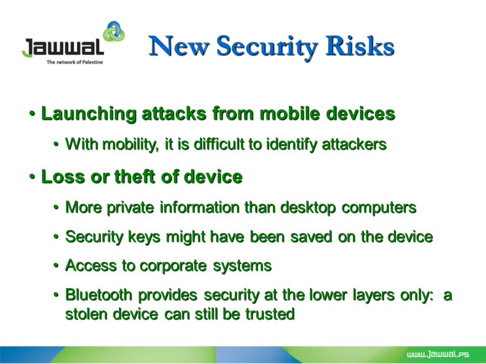 New Security Risks Launching attacks from mobile devicesLaunching attacks from mobile devices With mobility, it is difficult to identify attackersWith mobility, it is difficult to identify attackers Loss or theft of deviceLoss or theft of device More private information than desktop computersMore private information than desktop computers Security keys might have been saved on the deviceSecurity keys might have been saved on the device Access to corporate systemsAccess to corporate systems Bluetooth provides security at the lower layers only: a stolen device can still be trustedBluetooth provides security at the lower layers only: a stolen device can still be trusted