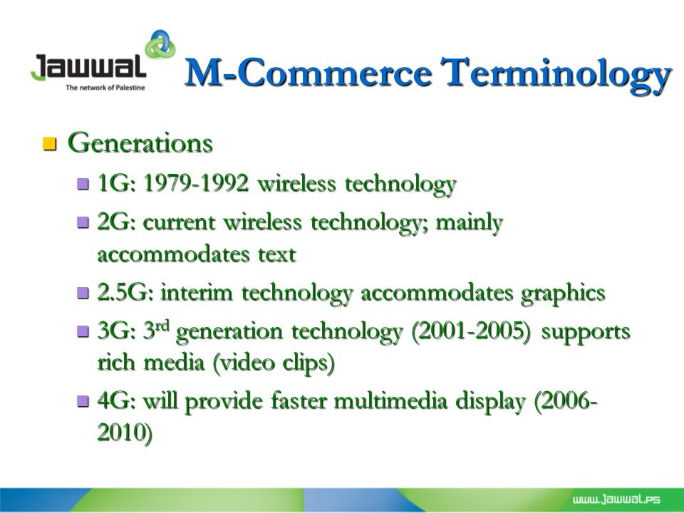 M-Commerce Terminology Generations Generations 1G: 1979-1992 wireless technology 1G: 1979-1992 wireless technology 2G: current wireless technology; mainly accommodates text 2G: current wireless technology; mainly accommodates text 2.5G: interim technology accommodates graphics 2.5G: interim technology accommodates graphics 3G: 3 rd generation technology (2001-2005) supports rich media (video clips) 3G: 3 rd generation technology (2001-2005) supports rich media (video clips) 4G: will provide faster multimedia display (2006- 2010) 4G: will provide faster multimedia display (2006- 2010)