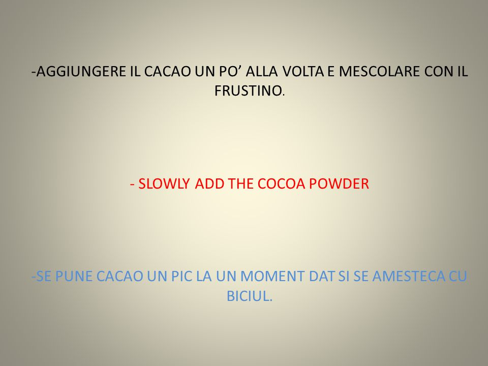 -AGGIUNGERE IL CACAO UN PO' ALLA VOLTA E MESCOLARE CON IL FRUSTINO. - SLOWLY ADD THE COCOA POWDER -SE PUNE CACAO UN PIC LA UN MOMENT DAT SI SE AMESTEC