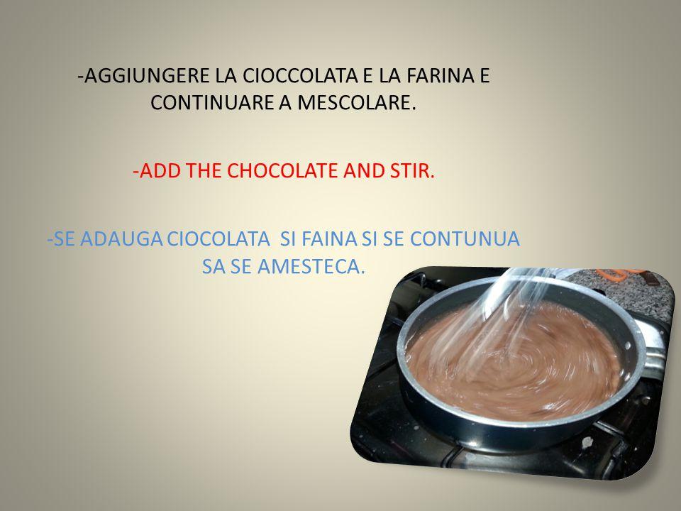 -AGGIUNGERE LA CIOCCOLATA E LA FARINA E CONTINUARE A MESCOLARE. -ADD THE CHOCOLATE AND STIR. -SE ADAUGA CIOCOLATA SI FAINA SI SE CONTUNUA SA SE AMESTE