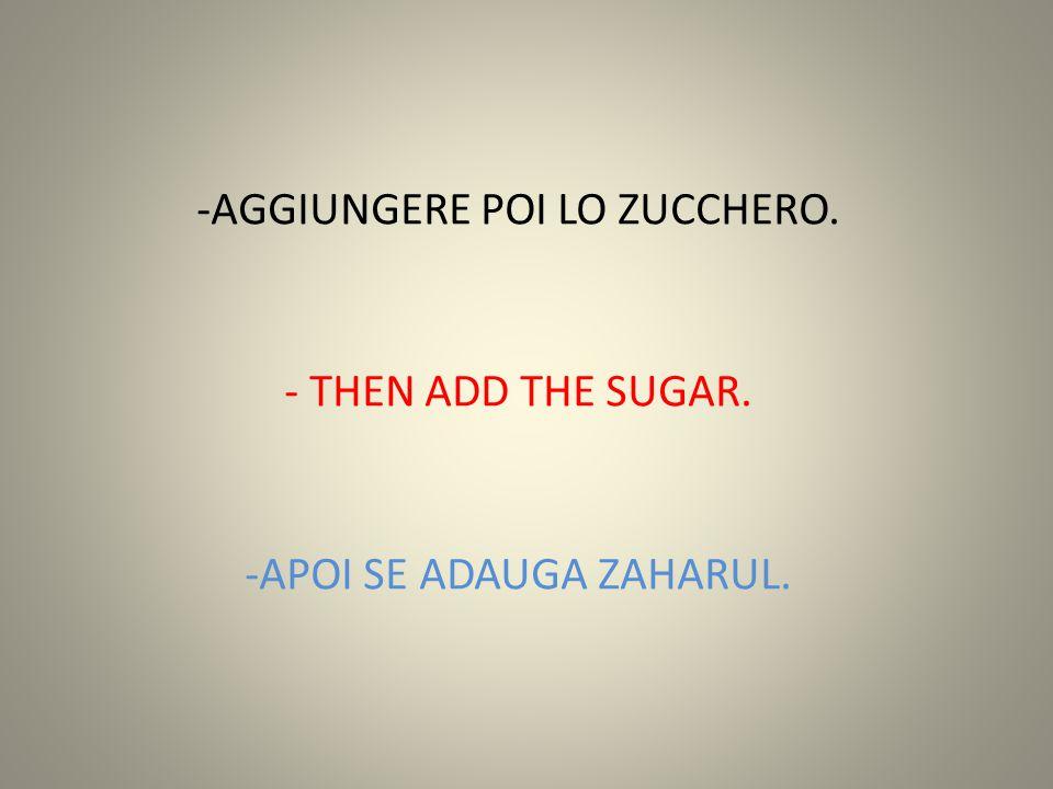 -AGGIUNGERE POI LO ZUCCHERO. - THEN ADD THE SUGAR. -APOI SE ADAUGA ZAHARUL.