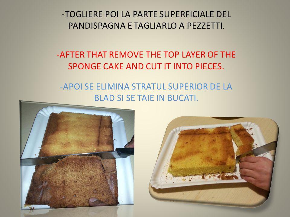 -TOGLIERE POI LA PARTE SUPERFICIALE DEL PANDISPAGNA E TAGLIARLO A PEZZETTI. -AFTER THAT REMOVE THE TOP LAYER OF THE SPONGE CAKE AND CUT IT INTO PIECES