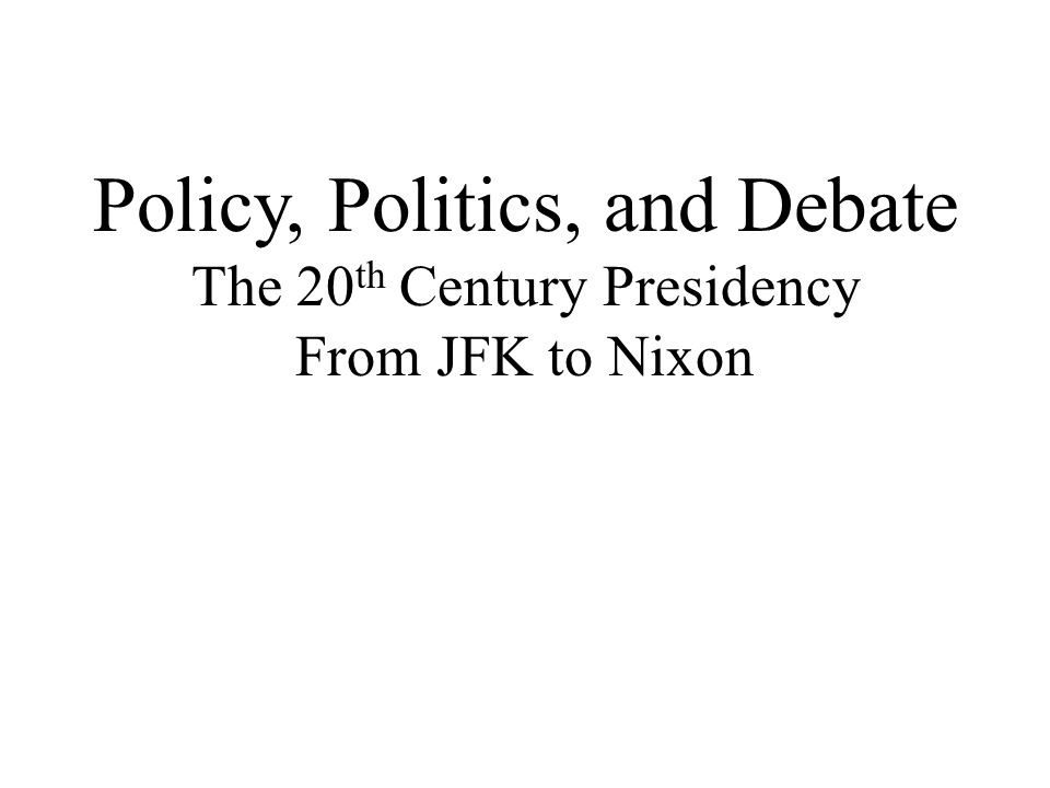 Policy, Politics, and Debate The 20 th Century Presidency From JFK to Nixon