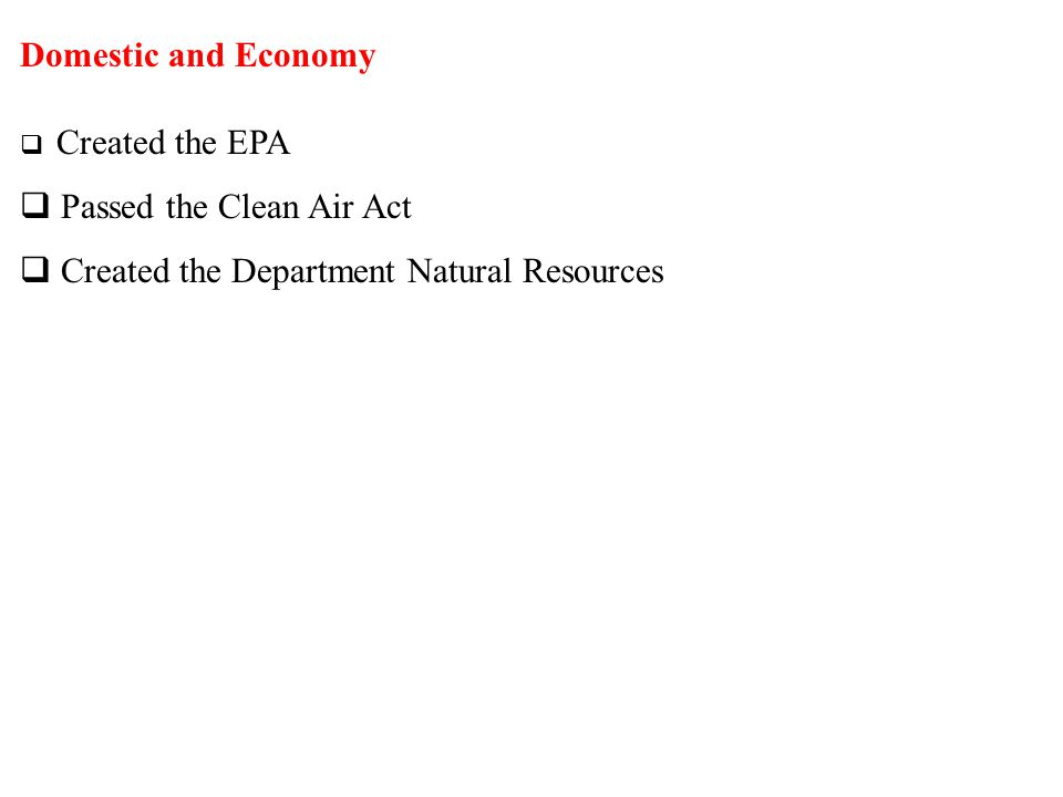 Domestic and Economy  Created the EPA  Passed the Clean Air Act  Created the Department Natural Resources