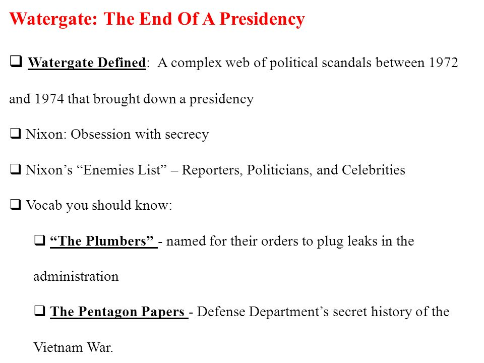 Watergate: The End Of A Presidency  Watergate Defined: A complex web of political scandals between 1972 and 1974 that brought down a presidency  Nixon: Obsession with secrecy  Nixon's Enemies List – Reporters, Politicians, and Celebrities  Vocab you should know:  The Plumbers - named for their orders to plug leaks in the administration  The Pentagon Papers - Defense Department's secret history of the Vietnam War.