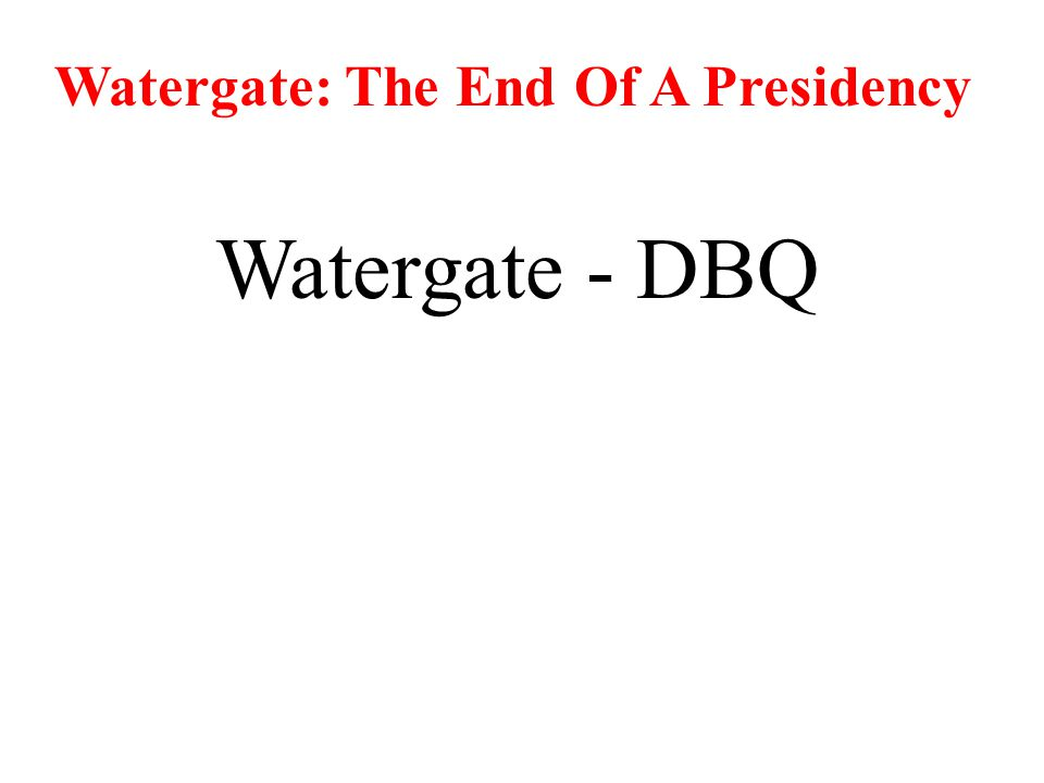 Watergate: The End Of A Presidency Watergate - DBQ