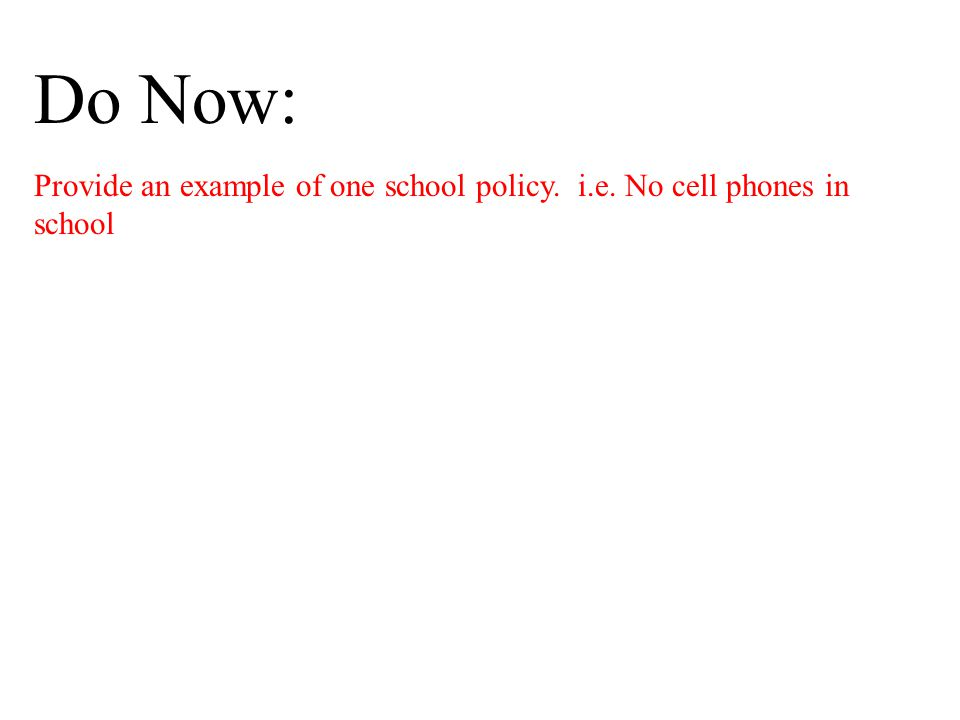 Do Now: Provide an example of one school policy. i.e. No cell phones in school