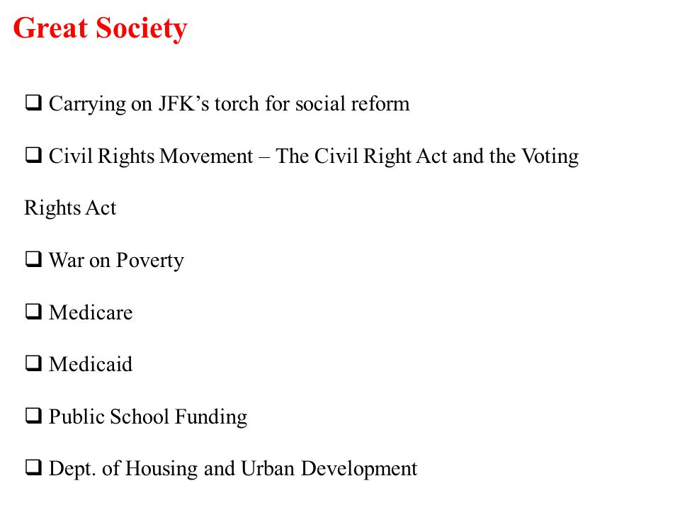 Great Society  Carrying on JFK's torch for social reform  Civil Rights Movement – The Civil Right Act and the Voting Rights Act  War on Poverty  M