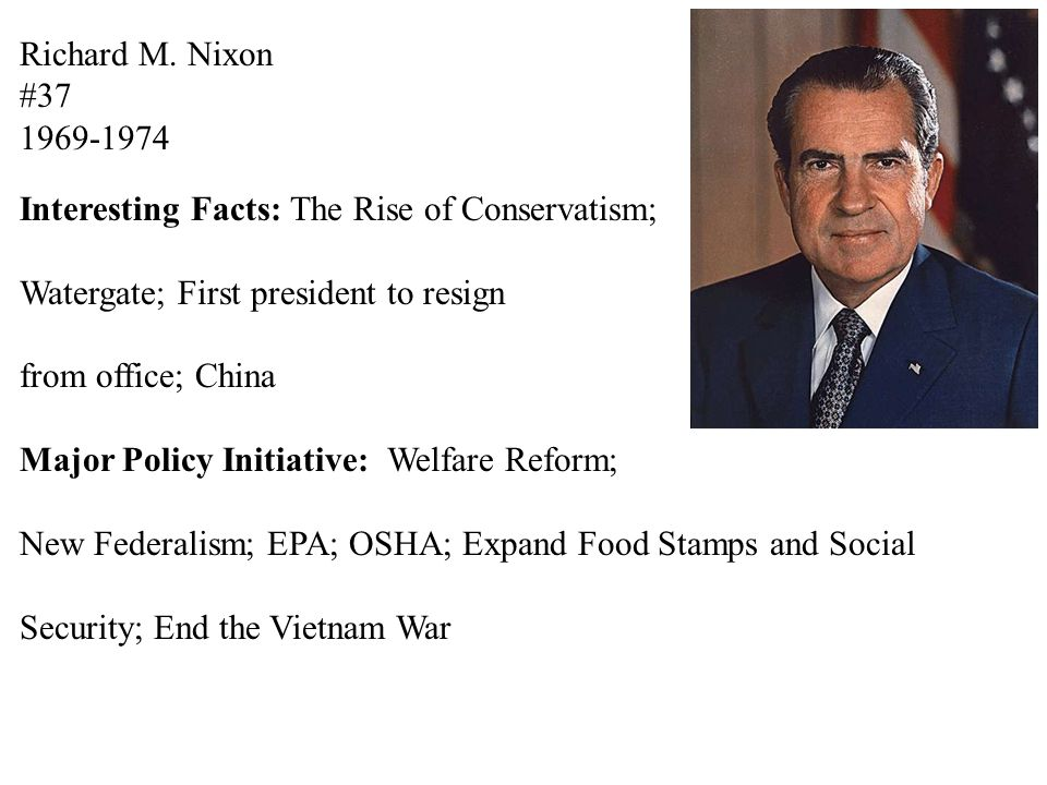 Richard M. Nixon #37 1969-1974 Interesting Facts: The Rise of Conservatism; Watergate; First president to resign from office; China Major Policy Initi